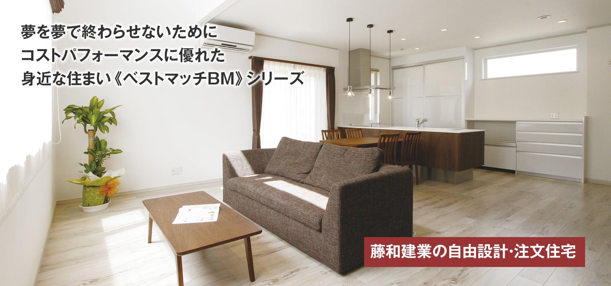 藤和建業の自由設計・注文住宅 夢を夢で終わらせないためにコストパフォーマンスに優れた身近な住まい《ベストマッチBM》シリーズ